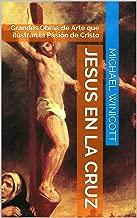 JESUS EN LA CRUZ:: Grandes Obras de Arte que ilustran la Pasión de Cristo (Spanish Edition)