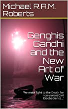 Genghis Gandhi and the New Art of War: 'We must fight to the Death for non-violent Civil Disobedience…'