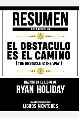 Resumen Extendido De El Obstáculo Es El Camino (The Obstacle Is The Way) - Basado En El Libro De Ryan Holiday (Spanish Edition) Kindle Edition