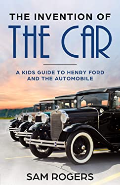 The Invention of the Car: A Kids Guide to Henry Ford and the Automobile (Famous Inventions for Kids Book 1)