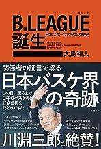 表紙: B.LEAGUE(Bリーグ)誕生 日本スポーツビジネス秘史 | 大島 和人