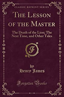 The Lesson of the Master: The Death of the Lion; The Next Time, and Other Tales (Classic Reprint)