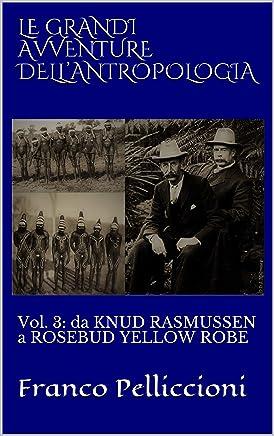 LE GRANDI AVVENTURE DELL'ANTROPOLOGIA: Vol. 3: da KNUD RASMUSSEN a ROSEBUD YELLOW ROBE