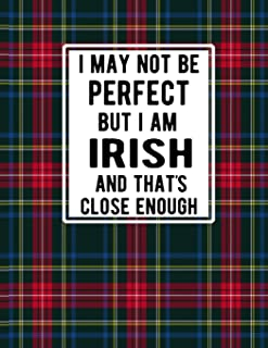 I May Not Be Perfect But I'm Irish And That's Close Enough: Irish Plaid Notebook Red Blue Green Plaid Tartan 100 Pages 8.5...