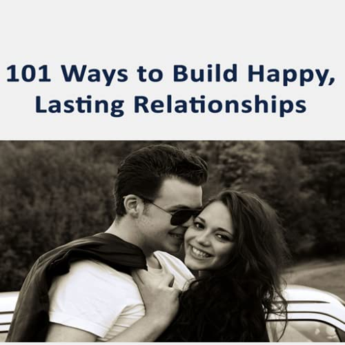 Relationship Advice : 101 Ways To Build Happy, Lasting Relationships