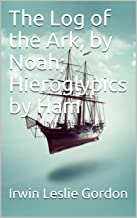 The Log of the Ark by Noah / Hieroglypics by Ham: (Illustrated Edition) (English Edition)