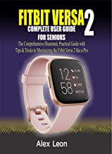 FITBIT VERSA 2 COMPLETE USER GUIDE FOR SENIORS: The Comprehensive Illustrated, Practical Guide with Tips & Tricks to Maxim...
