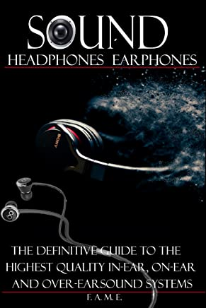 Sound Headphone, Earphone: The Definitive guide to the Highest Quality IN-EAR ON-EAR and OVER-EAR Sound Systems.Review,Buyers Guide,Studio Equipment,Engineering ... Earphone, Headphones, Earphones, Book 1)
