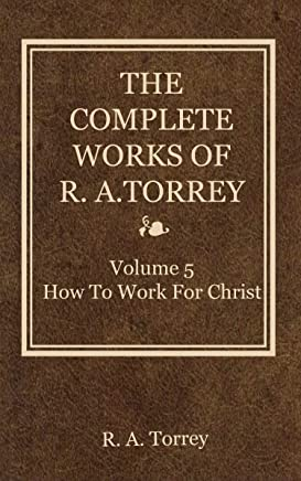 The Complete Works of R. A. Torrey (volume 5) (How to Work for Christ) (English Edition)