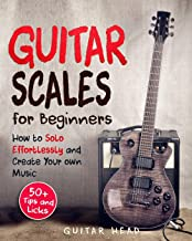 Guitar Scales for Beginners: How to Solo Effortlessly and Create Your Own Music Even If You Don't Know What A Scale Is: Secrets to Your Very First Scale (Guitar Scales Mastery)