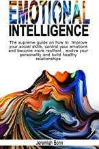 Emotional Intelligence : The supreme guide on how to improve your social skills, control your emotions and become more resilient, evolve your personality and build healthy relationships.