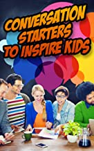 Conversation Starters to Inspire Kids: Hundreds of Questions to Connect with Children and Motivate them to Greatness (English Edition)