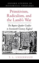 Primitivism, Radicalism, and the Lamb's War: The Baptist-Quaker Conflict in Seventeenth-Century England (Oxford Studies in Historical Theology)