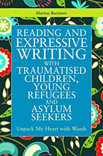 Reading and Expressive Writing with Traumatised Children, Young Refugees and Asylum Seekers: Unpack My Heart with Words (Writing for Therapy or Personal Development)