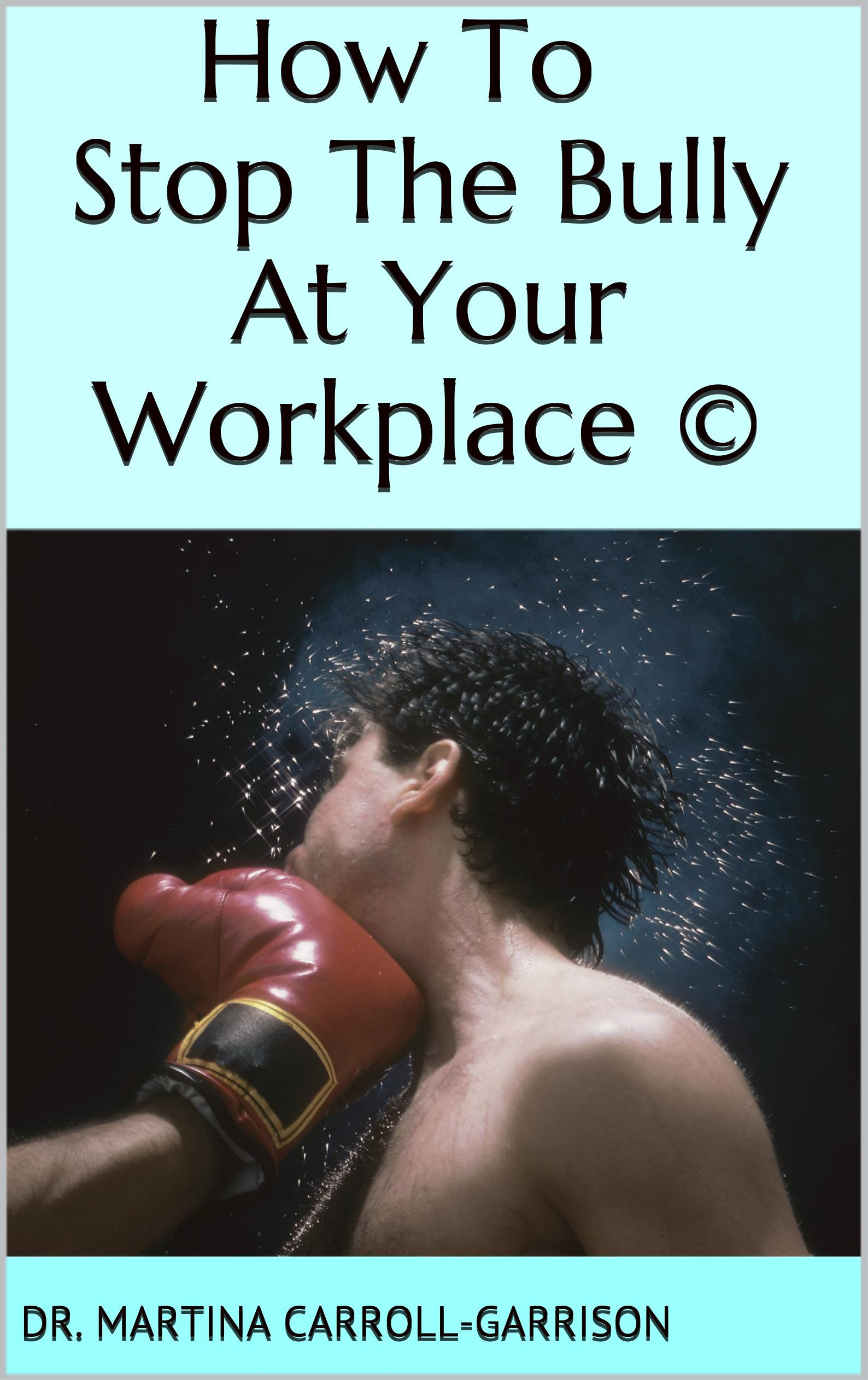 How To Stop The Bully At Your Workplace ©: Your Bully at Work: What To Do to Stop The Bully And Return to Workplace Joy (Workplace Behavior)