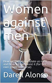 Women against men: How women manipulate us men and how we can resist it (for her own good, of course) (Psychology Book 1)