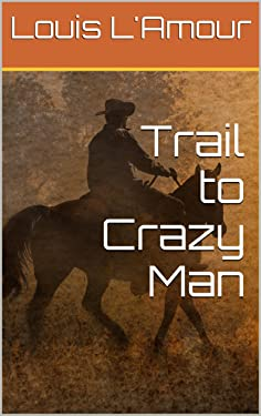 The Trail to Crazy Man: L'Amour's Original Version