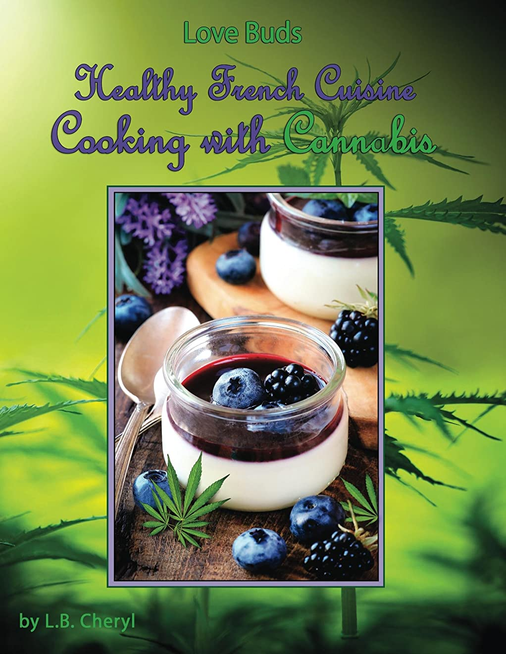 Love Buds Healthy French Cuisine Cooking with Cannabis: Sugar-free, Gluten Free, Fat- Free, Dairy Free, Meat, Fish, Seafood, Salads, Soups & Desserts (English Edition)