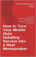 How to Turn Your Mobile Auto Detailing Service into a Real Moneymaker: Innovative Differentiation, Growth and Marketing Strategies to Crush Your Competition