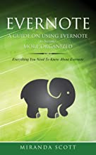 Evernote - A Guide On Using Evernote to Become More Organized: Everything You Need To Know About Evernote