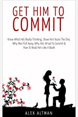 Get Him To Commit: Know What He's Really Thinking, Show Him You're The One, How To Read Him Like A Book, Why Men Are Afraid To Commit & Pull Away (Relationship and Dating Advice for Women Book 3) Kindle Edition