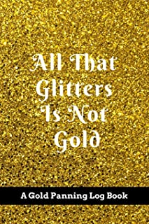 All That Glitters Is Not Gold: A Gold Panning Log Book: Perfect Present/Gift For Gold Panners, Prospectors & Hunters