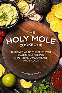 The Holy Mole Cookbook: Discover 40 of the Best-Ever Guacamole Recipes; Appetizers, Dips, Spreads, and Salads