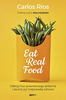 Eat Real Food: Odkryj moc prawdziwego jedzenia i zacznij żyć (naprawdę) zdrowo