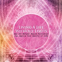 Living a Life Without Limits: How the Natural Health Revolution Can Improve Your Quality of Life