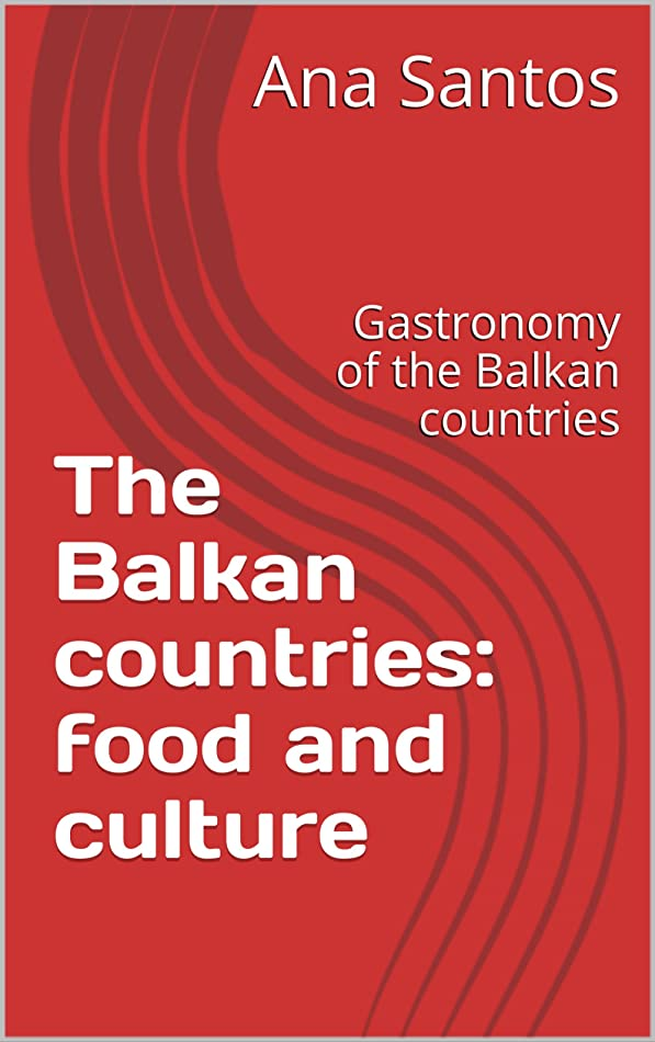 ダムファックス暴力的なThe Balkan countries: food and culture: Gastronomy of the Balkan countries (European gastronomy) (English Edition)