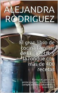El gran libro de cocina familiar de la raclette y la fondue con más de 400 recetas: Fórmulas para cada preocupación. Delic...