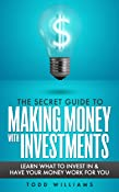 The Secret Guide To Making Money With Investments: Learn What To Invest In & Have Your Money Work For You (invest like a guru, stocks to riches, stocks to buy in 2020, broths news) (2020 UPDATE)