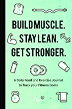 Build Muscle. Stay Lean. Get Stronger.: A Daily Food and Exercise Journal to Track your Fitness Goals