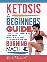 Ketosis: A Beginners Guide On How The Keto Diet Helps You Lose Weight & Biologically Turn Your Body Into A Fat Burning Machine