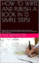 HOW TO WRITE AND PUBLISH A BOOK IN 13 SIMPLE STEPS!: Step by step manual; explaining the process of writing and publishing your own book in today's evolving industry, through the eyes of an author