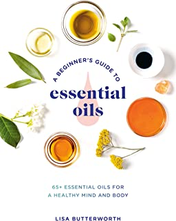A Beginner's Guide to Essential Oils: 65+ Essential Oils for a Healthy Mind and Body