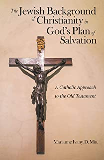 The Jewish Background of Christianity in God's Plan of Salvation: A Catholic Approach to the Old Testament