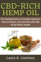 CBD-Rich Hemp Oil: The Healing Power of Cannabis medicine: How to Extract, Use and Heal with CBD Oil for Better Health