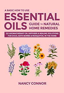 A Basic How to Use Essential Oils Guide to Natural Home Remedies: 125 Aromatherapy Oil Diffuser & Healing Solutions for Do...