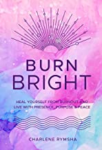 Burn Bright: Heal Yourself from Burnout and Live with Presence, Purpose & Peace (Live Well, 15)