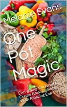 One Pot Magic : Everything You Need to Create Amazing Meals With Amazing Ease!