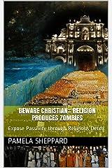 Beware Christian:: Religion Produces Zombies: Expose Passivity through Religious Detox Kindle Edition