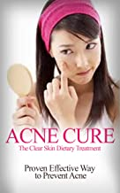 Acne Cure: The Clear Skin Dietary Treatment - Proven Effective way to Prevent Acne [ acne causing foods, acne treatment that work] (acne cure, acne treatment, acne medication, acne home remedies)