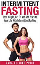 Intermittent Fasting: Lose Weight, Get Fit and Add Years to Your Life With Intermittent Fasting (Intermittent Diet, Fasting Diet, Fasting for Health)