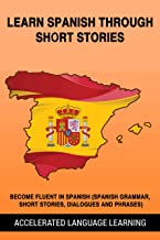 Learn Spanish Through Short Stories: Become Fluent In Spanish (Spanish Grammar, Short Stories, Dialogues And Phrases)