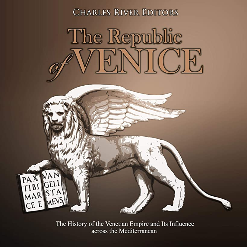 The Republic of Venice: The History of the Venetian Empire and Its Influence Across the Mediterranean