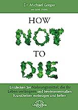 How Not To Die: Entdecken Sie Nahrungsmittel, die Ihr Leben verlängern - und bewiesenermaßen Krankheiten vorbeugen und hei...