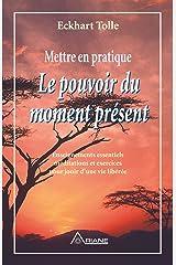 Mettre en pratique Le pouvoir du moment présent: Enseignements essentiels, méditations et exercices pour jouir d'une vie libérée Format Kindle