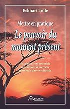 Mettre en pratique Le pouvoir du moment présent: Enseignements essentiels, méditations et exercices pour jouir d'une vie l...