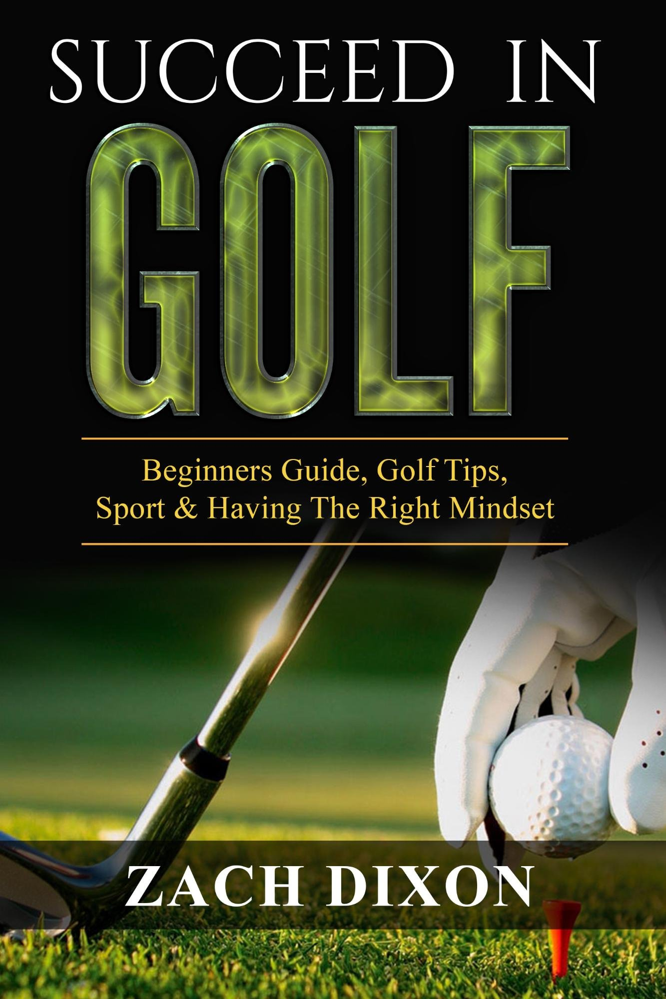 Download Golf: Succeed In Golf: Beginners Guide, Golf Tips, Sport & Having The Right Mindset (BONUS 45minute Mindset Golf Coaching)... 